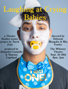 Laughing at Crying Babies, a Theater Studies senior project by Tarek Ziad, directed by Deborah Margolin & Mia Fowler